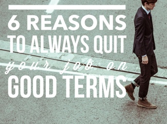 6 Reasons to Always Quit Your Job on Good Terms